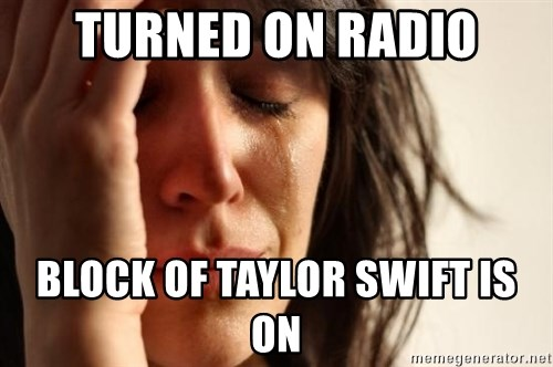 First World Problems - turned on radio block of taylor swift is on