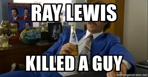 That escalated quickly-Ron Burgundy - Ray Lewis Killed a guy