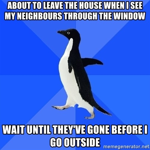 Socially Awkward Penguin - About to leave tHE HOUSE WHEN I SEE MY NEIGHBOURS THROUGH THE WINDOW WAIT UNTIL THEY'VE GONE BEFORE I GO OUTSIDE