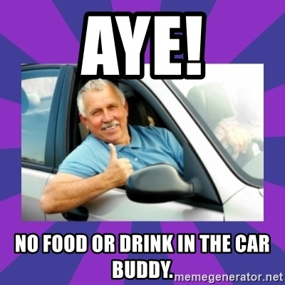 Perfect Driver - aye! no food or drink in the car buddy.