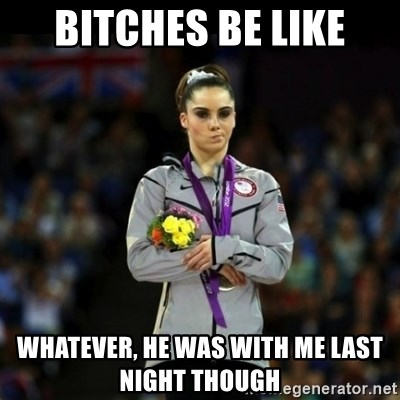 Unimpressed McKayla Maroney - BITCHES BE LIKE WHATEVER, HE WAS WITH ME LAST NIGHT THOUGH