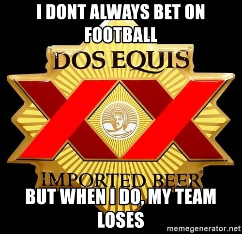 Dos Equis - i dont always bet on football but when i do, my team loses