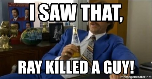 That escalated quickly-Ron Burgundy - I saw that, Ray killed a guy!