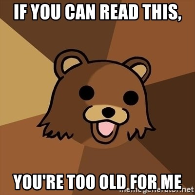 Pedobear - if you can read this, you're too old for me