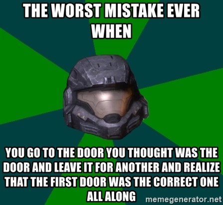 Halo Reach - the worst mistake ever when you go to the door you thought was the door and leave it for another and realize that the first door was the correct one all along