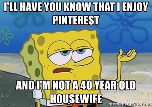 I'll have you know Spongebob - I'll have you know that I enjoy pinterest and i'm not a 40 year old housewife