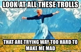 Look at all these - Look at all these trolls that are trying way too hard to make me mad