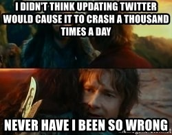 Never Have I Been So Wrong - I didn't think updating twitter would cause it to crash a thousand times a daY Never have I been so wrong