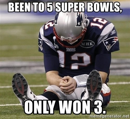 Sad Tom Brady - Been to 5 Super Bowls, Only won 3.