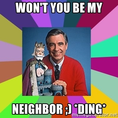 mr rogers  - Won't you be my neighbor ;) *ding*