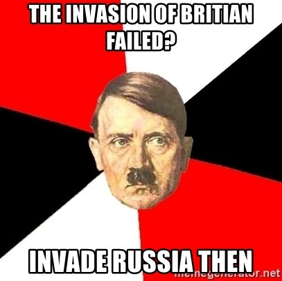 Advice Hitler - the invasion of britian failed? invade russia then
