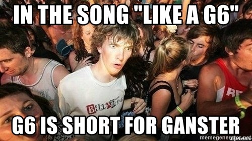 "-Sudden Clarity Clarence - In the song ""like a G6"" G6 is short for ganster"