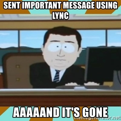 And it's gone - Sent important message using lync Aaaaand it's gone