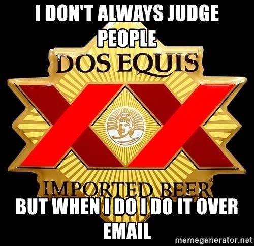 Dos Equis - I don't always judge people But when I do I do it over email