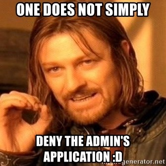 One Does Not Simply - one does not simply deny the admin's application :D