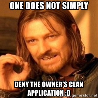 One Does Not Simply - one does not simply deny the owner's clan application :D