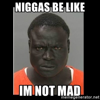 scary black man - Niggas Be Like Im Not Mad