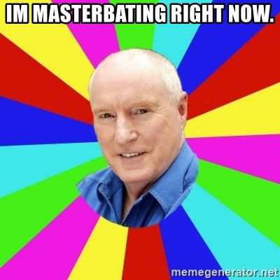 Alf Stewart - im masterbating right now.