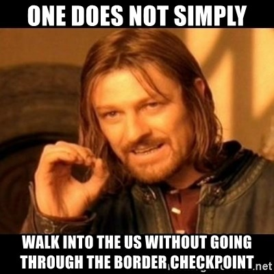 Does not simply walk into mordor Boromir  - One does not simply walk into the US without going through the border checkpoint