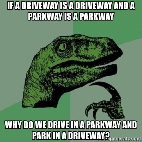 Philosoraptor - if a driveway is a driveway and a parkway is a parkway why do we drive in a parkway and park in a driveway?