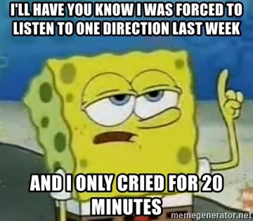 Tough Spongebob - I'LL HAVE YOU KNOW I WAS FORCED TO LISTEN TO ONE DIRECTION LAST WEEK AND I ONLY CRIED FOR 20 MINUTES