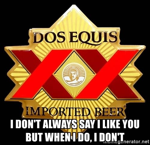Dos Equis -  I don't always say I like you    but when I do, I don't