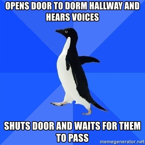 Socially Awkward Penguin - Opens door to dorm hallway and hears voices shuts door and waits for them to pass