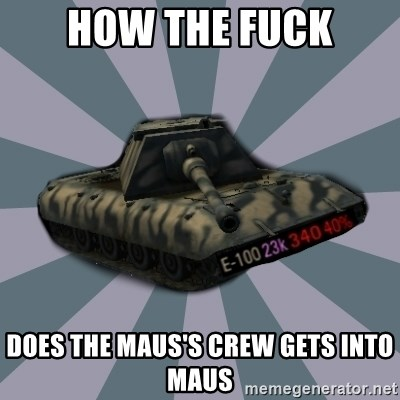 TERRIBLE E-100 DRIVER - how the fuck does the maus's crew gets into maus