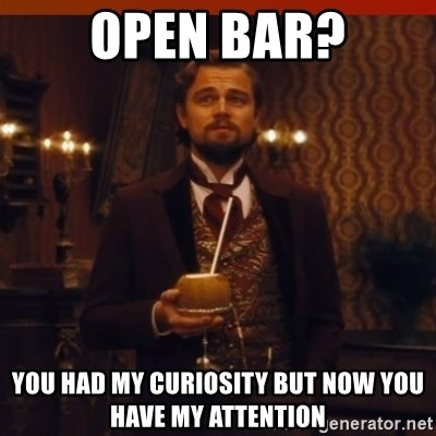 you had my curiosity dicaprio - OPEn BAR? You HAD MY CURIOSITY BUT NOW YOU HAVE MY ATTENTION