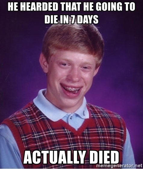 Bad Luck Brian - HE HEARDED THAT HE GOING TO DIE IN 7 DAYS ACTUALLY DIED
