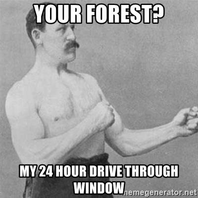 overly manlyman - your Forest? my 24 hour drive through window