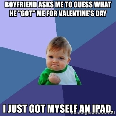 "Success Kid - boyfriend asks me to guess what he ""got"" me for Valentine's Day I just got myself an ipad."