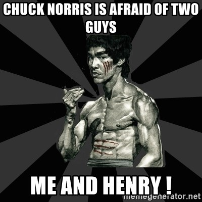 Bruce Lee Figther - chuck norris is afraid of two guys  me and henry !