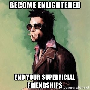 Tyler Durden - Become enlightened End your superficial friendships