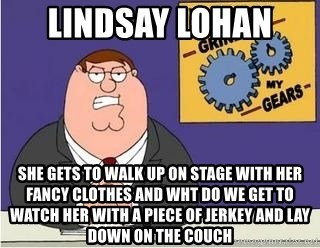 Grinds My Gears Peter Griffin - lindsay lohan  she gets to walk up on stage with her fancy clothes and wht do we get to watch her with a piece of jerkey and lay down on the couch