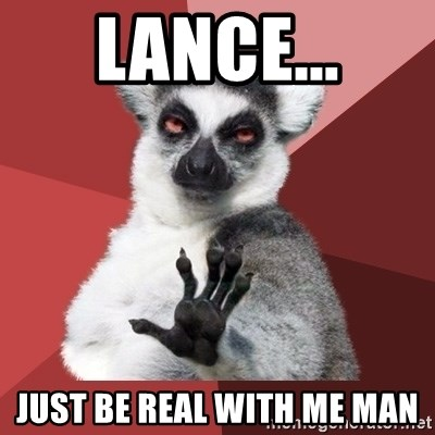 Chill Out Lemur - Lance... just be real with me man