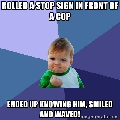 Success Kid - rolled a stop sign in front of a cop Ended up knowing him, smiled and waved!