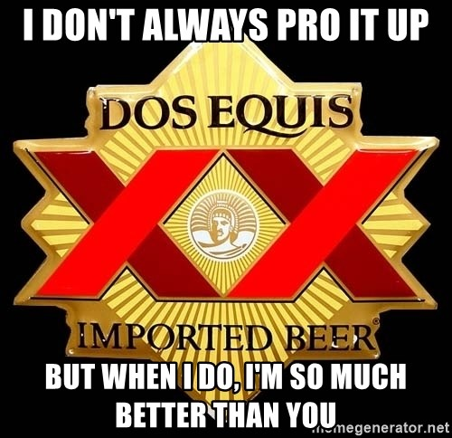 Dos Equis - i Don't Always PRO IT UP But when i do, i'm so much better than you
