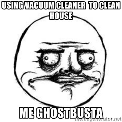 Me Gusta face - using vacuum cleaner  to clean house me ghostbusta