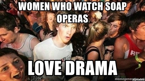 -Sudden Clarity Clarence - women who watch soap operas love drama