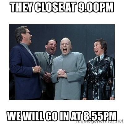 Dr. Evil Laughing - They close at 9.00pm we will go in at 8.55pm