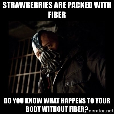 Bane Meme - STRAWBERRIES ARE PACKED WITH FIBER DO YOU KNOW WHAT HAPPENS TO YOUR BODY WITHOUT FIBER?