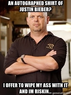 Rick Harrison - an autographed shirt of justin bieber? i offer to wipe my ass with it and im riskin...
