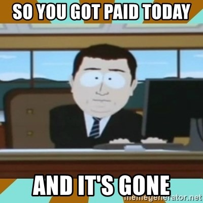 And it's gone - so you got paid today  and it's gone