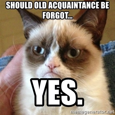 Grumpy Cat  - SHould Old Acquaintance Be Forgot... Yes.