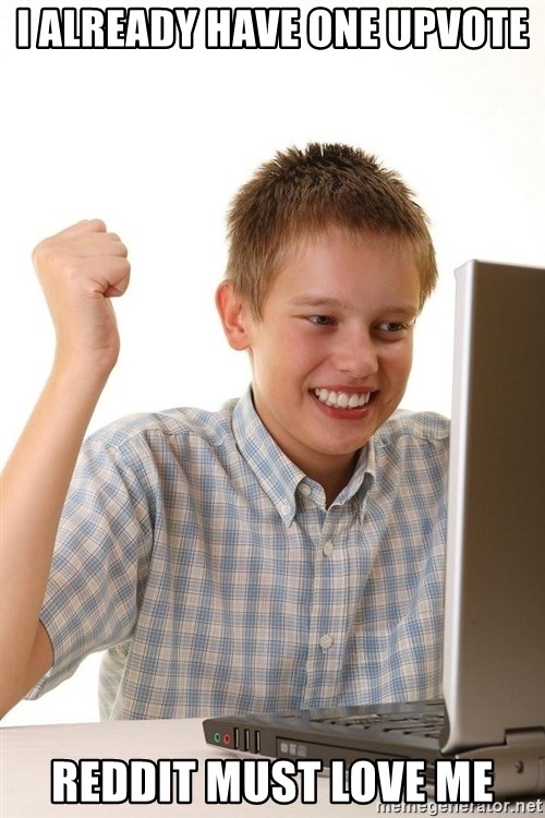 First Day on the internet kid - I already have one upvote reddit must love me