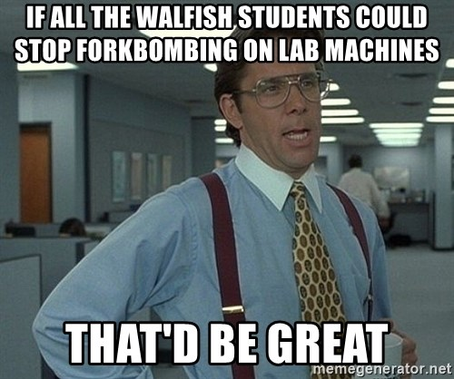 Office Space That Would Be Great - if all the walfish students could stop forkbombing on Lab machines that'd be great