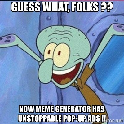 calamardo me vale - guess what, folks ?? now meme generator has unstoppable pop-up ads !!