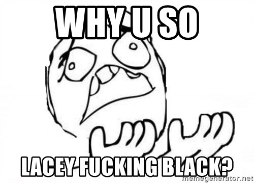WHY SUFFERING GUY - why u so Lacey fucking black?