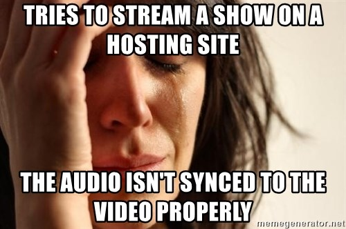 First World Problems - Tries to stream a show on a hosting site the audio isn't synced to the video properly